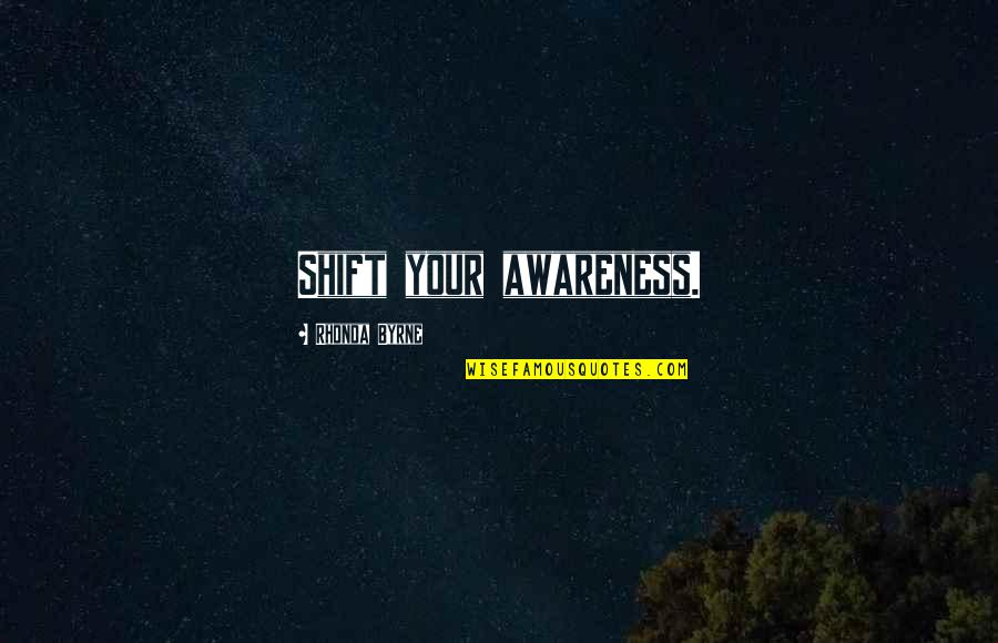Rhonda Byrne Quotes By Rhonda Byrne: Shift your awareness.