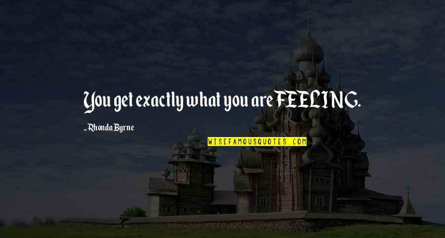 Rhonda Byrne Quotes By Rhonda Byrne: You get exactly what you are FEELING.