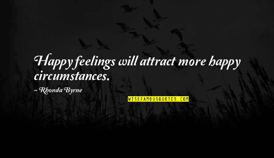 Rhonda Byrne Quotes By Rhonda Byrne: Happy feelings will attract more happy circumstances.