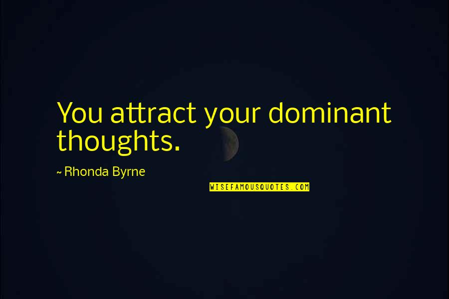 Rhonda Byrne Quotes By Rhonda Byrne: You attract your dominant thoughts.