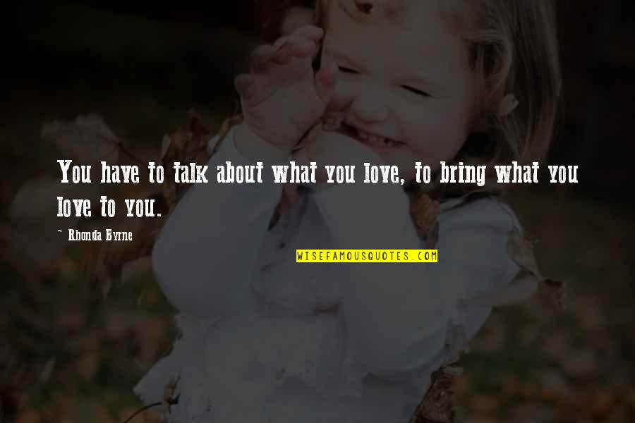 Rhonda Byrne Quotes By Rhonda Byrne: You have to talk about what you love,