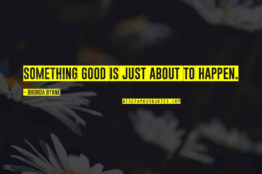 Rhonda Byrne Quotes By Rhonda Byrne: Something good is just about to happen.