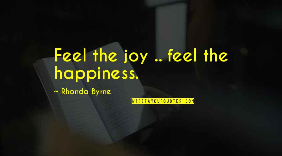 Rhonda Byrne Quotes By Rhonda Byrne: Feel the joy .. feel the happiness.