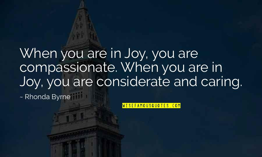 Rhonda Byrne Quotes By Rhonda Byrne: When you are in Joy, you are compassionate.