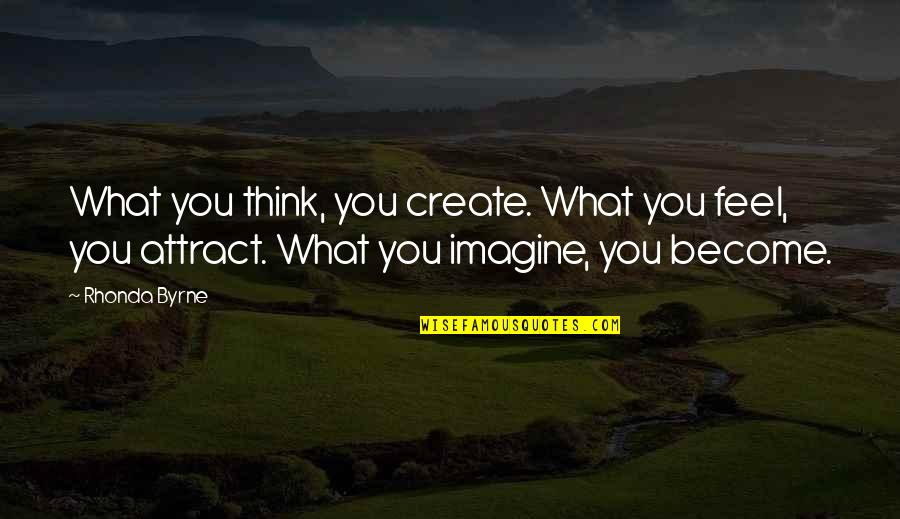 Rhonda Byrne Quotes By Rhonda Byrne: What you think, you create. What you feel,