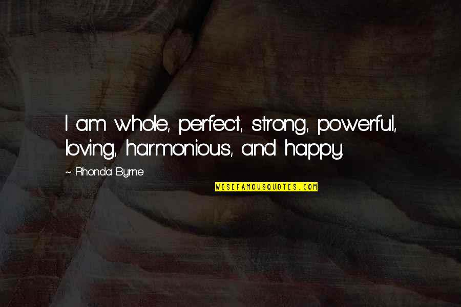 Rhonda Byrne Quotes By Rhonda Byrne: I am whole, perfect, strong, powerful, loving, harmonious,