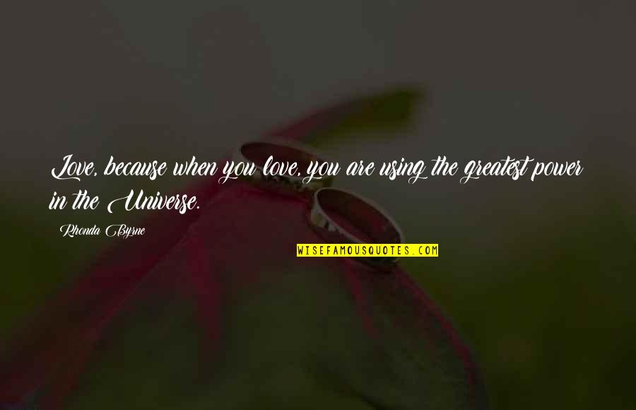 Rhonda Byrne Quotes By Rhonda Byrne: Love, because when you love, you are using