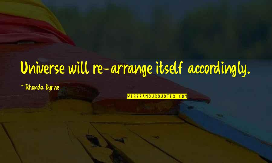 Rhonda Byrne Quotes By Rhonda Byrne: Universe will re-arrange itself accordingly.