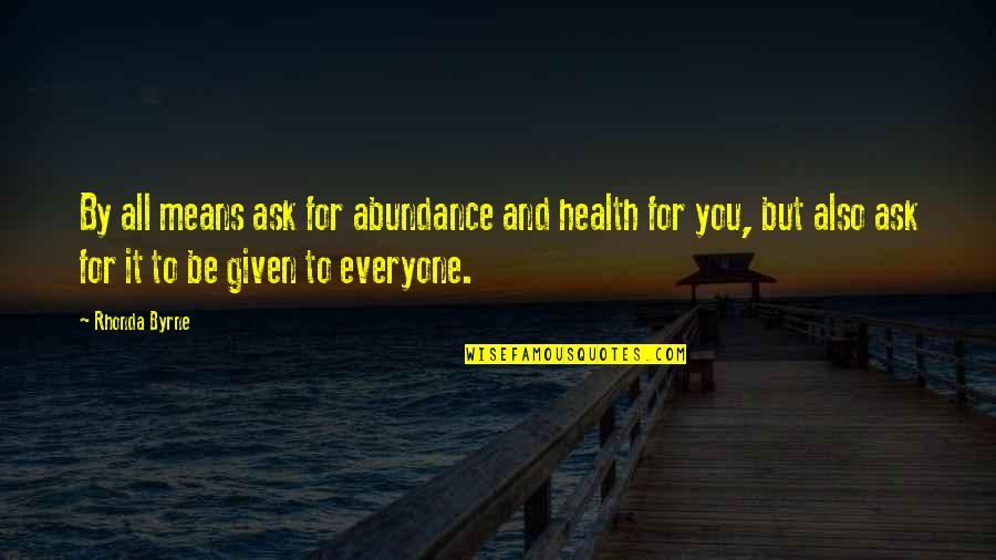 Rhonda Byrne Quotes By Rhonda Byrne: By all means ask for abundance and health