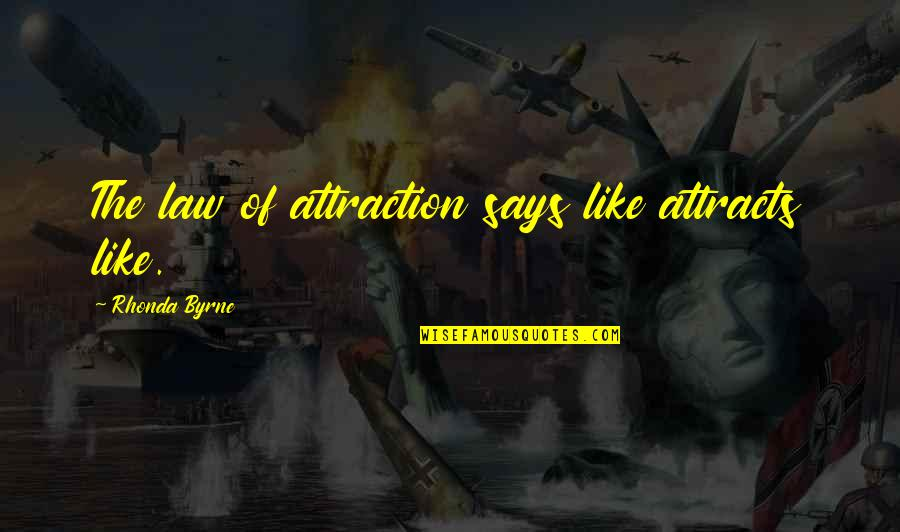 Rhonda Byrne Quotes By Rhonda Byrne: The law of attraction says like attracts like.