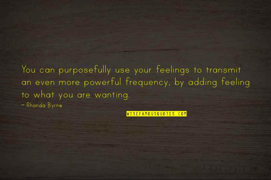 Rhonda Byrne Quotes By Rhonda Byrne: You can purposefully use your feelings to transmit