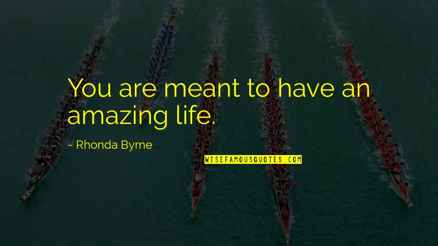 Rhonda Byrne Quotes By Rhonda Byrne: You are meant to have an amazing life.