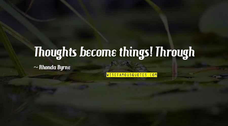 Rhonda Byrne Quotes By Rhonda Byrne: Thoughts become things! Through