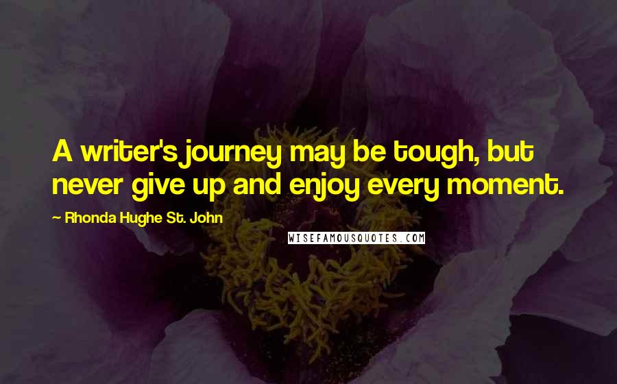 Rhonda Hughe St. John quotes: A writer's journey may be tough, but never give up and enjoy every moment.