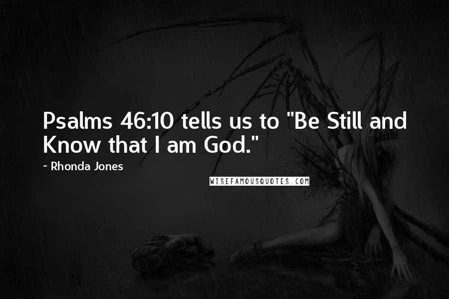 "Rhonda Jones quotes: Psalms 46:10 tells us to ""Be Still and Know that I am God."""