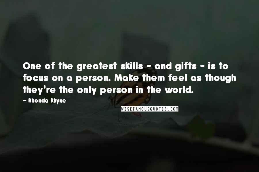 Rhonda Rhyne quotes: One of the greatest skills - and gifts - is to focus on a person. Make them feel as though they're the only person in the world.