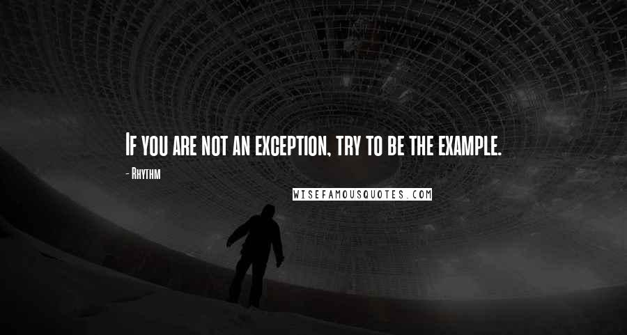 Rhythm quotes: If you are not an exception, try to be the example.
