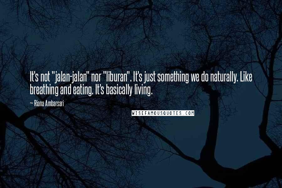 "Riana Ambarsari quotes: It's not ""jalan-jalan"" nor ""liburan"". It's just something we do naturally. Like breathing and eating. It's basically living."