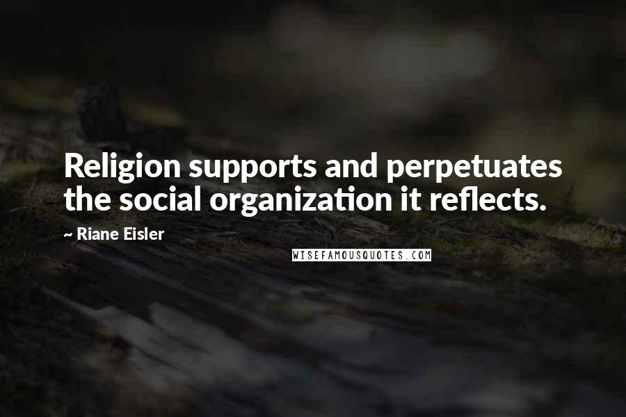 Riane Eisler quotes: Religion supports and perpetuates the social organization it reflects.