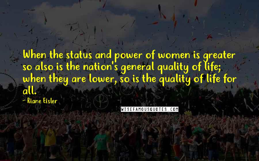 Riane Eisler quotes: When the status and power of women is greater so also is the nation's general quality of life; when they are lower, so is the quality of life for all.