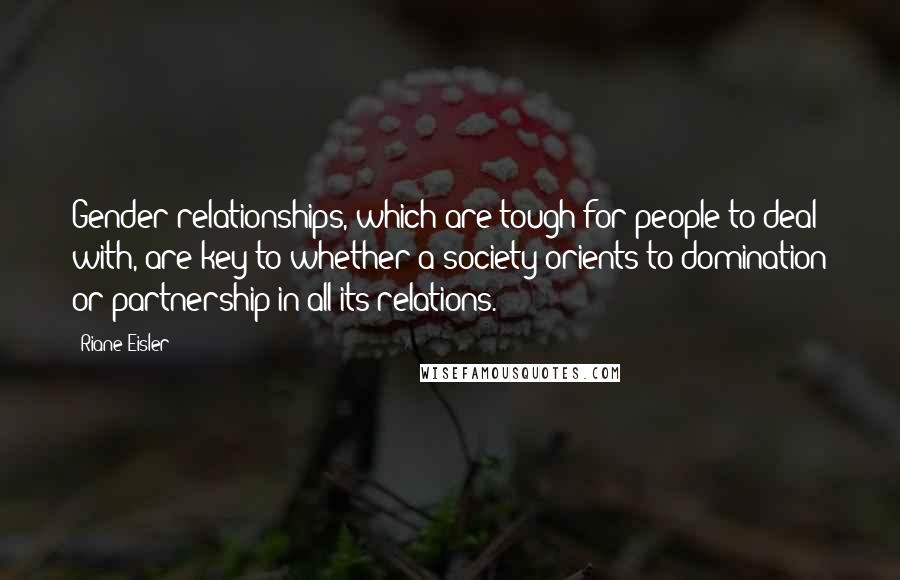 Riane Eisler quotes: Gender relationships, which are tough for people to deal with, are key to whether a society orients to domination or partnership in all its relations.