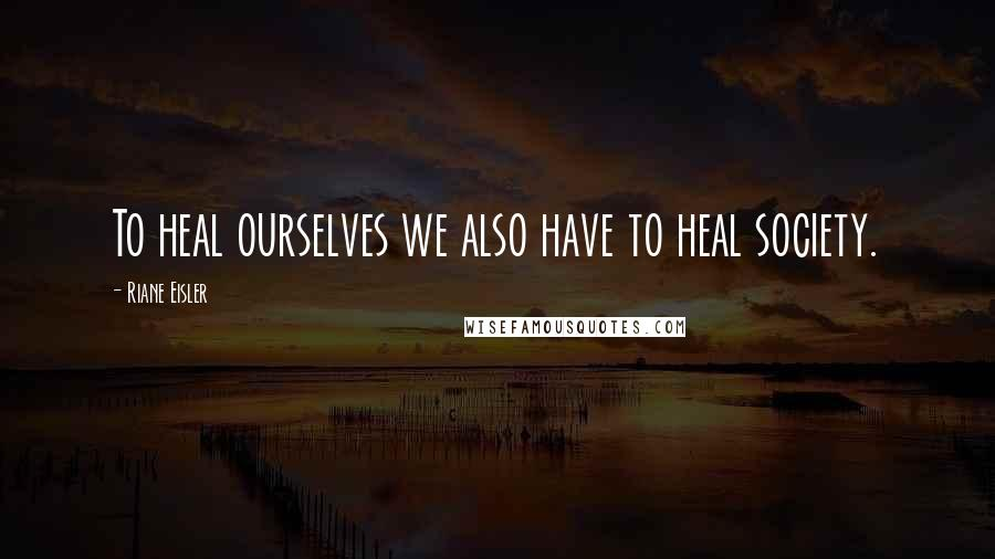 Riane Eisler quotes: To heal ourselves we also have to heal society.