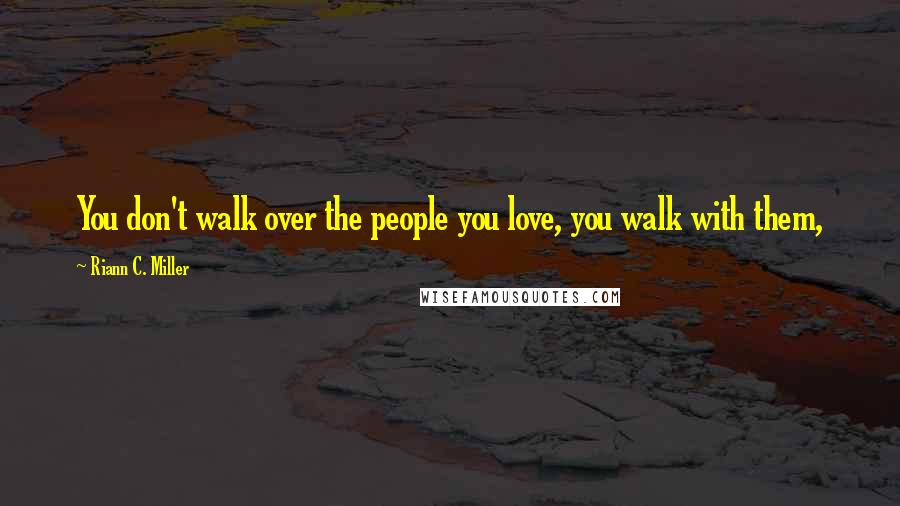 Riann C. Miller quotes: You don't walk over the people you love, you walk with them,