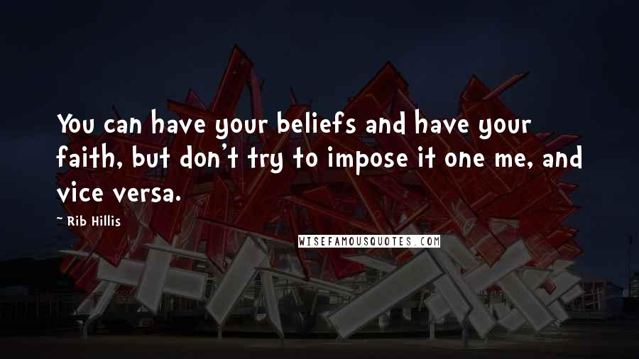Rib Hillis quotes: You can have your beliefs and have your faith, but don't try to impose it one me, and vice versa.