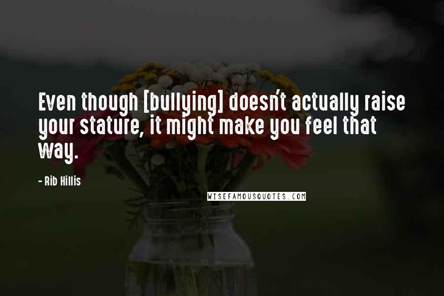 Rib Hillis quotes: Even though [bullying] doesn't actually raise your stature, it might make you feel that way.