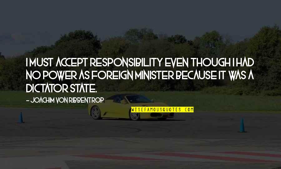 Ribbentrop Quotes By Joachim Von Ribbentrop: I must accept responsibility even though I had