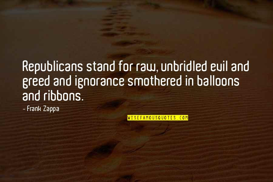 Ribbons Quotes By Frank Zappa: Republicans stand for raw, unbridled evil and greed