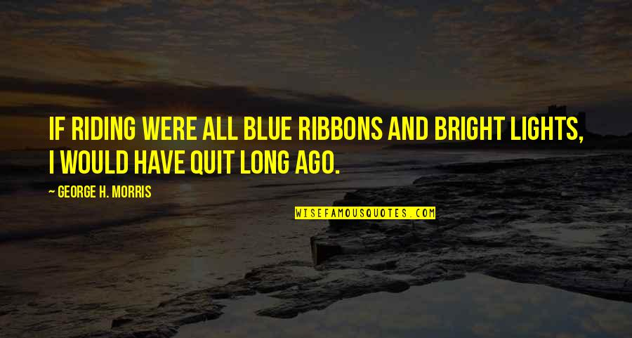 Ribbons Quotes By George H. Morris: If riding were all blue ribbons and bright
