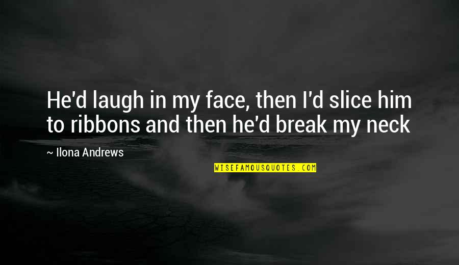 Ribbons Quotes By Ilona Andrews: He'd laugh in my face, then I'd slice