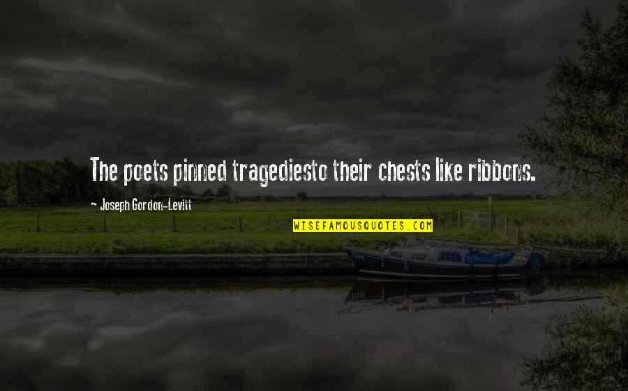 Ribbons Quotes By Joseph Gordon-Levitt: The poets pinned tragediesto their chests like ribbons.