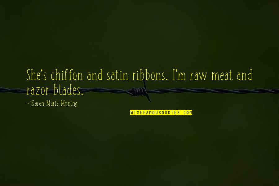 Ribbons Quotes By Karen Marie Moning: She's chiffon and satin ribbons. I'm raw meat
