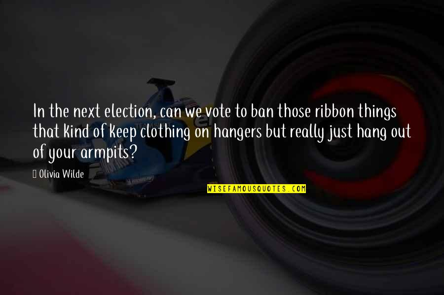 Ribbons Quotes By Olivia Wilde: In the next election, can we vote to