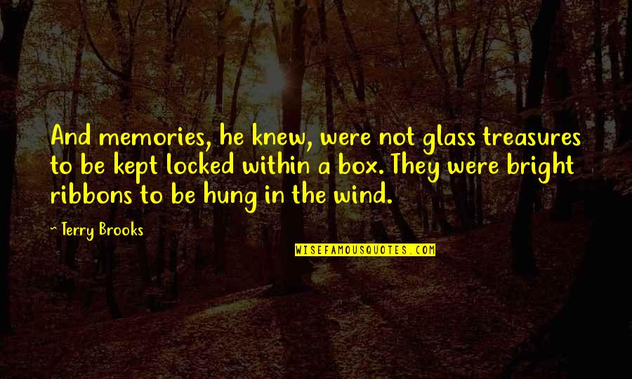 Ribbons Quotes By Terry Brooks: And memories, he knew, were not glass treasures