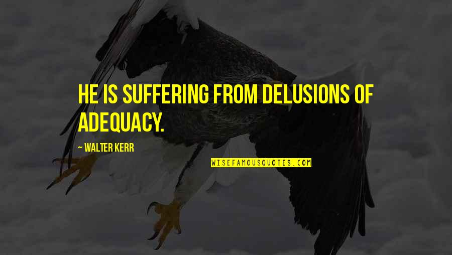 Ribbons Quotes By Walter Kerr: He is suffering from delusions of adequacy.