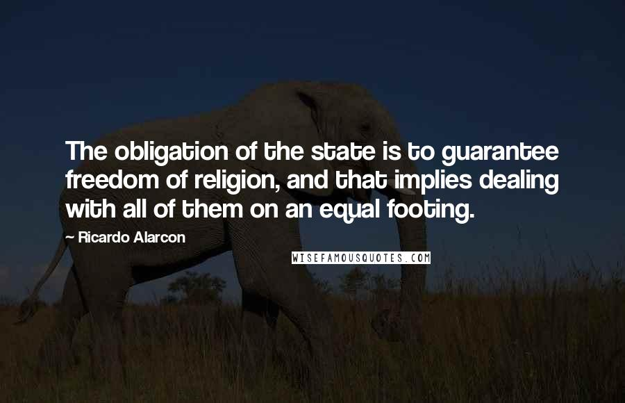 Ricardo Alarcon quotes: The obligation of the state is to guarantee freedom of religion, and that implies dealing with all of them on an equal footing.