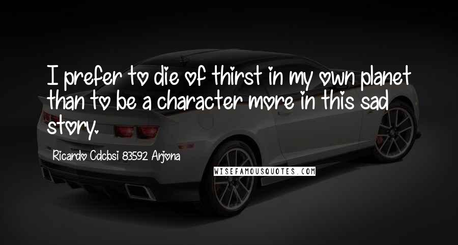 Ricardo Cdcbsi 83592 Arjona quotes: I prefer to die of thirst in my own planet than to be a character more in this sad story.