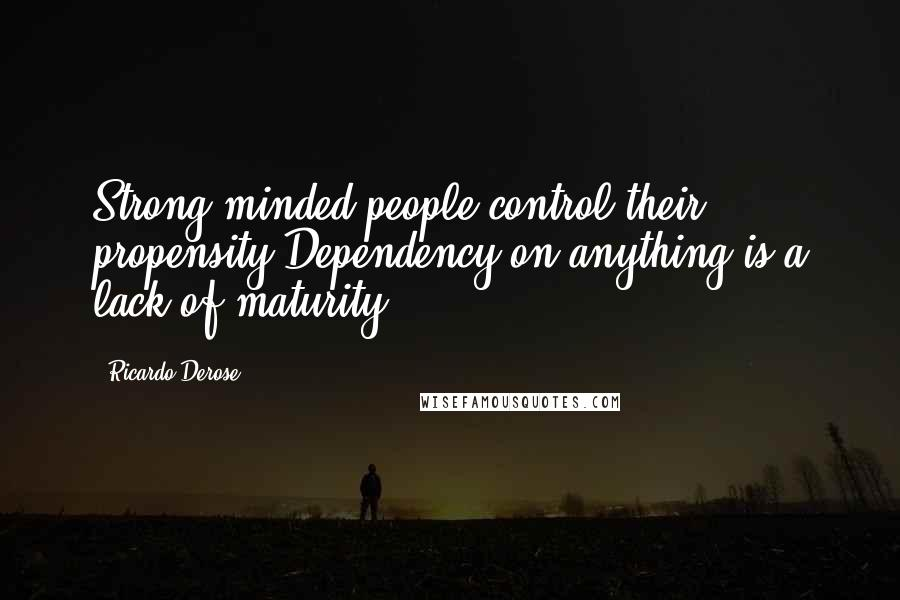 Ricardo Derose quotes: Strong minded people control their propensity.Dependency on anything is a lack of maturity.