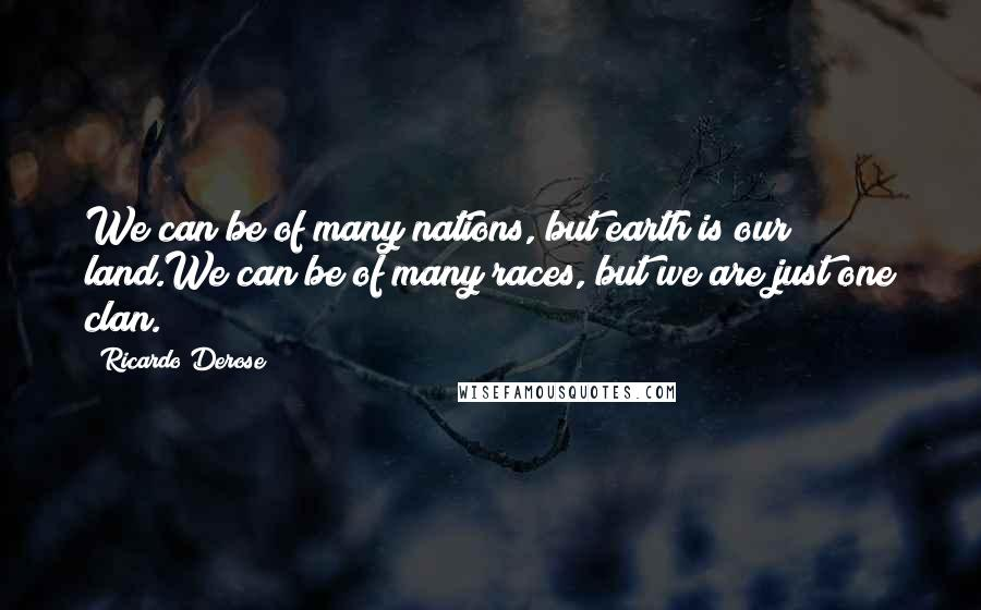 Ricardo Derose quotes: We can be of many nations, but earth is our land.We can be of many races, but we are just one clan.