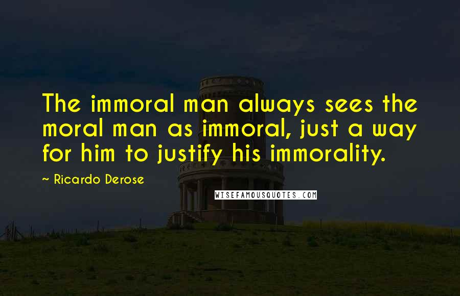 Ricardo Derose quotes: The immoral man always sees the moral man as immoral, just a way for him to justify his immorality.