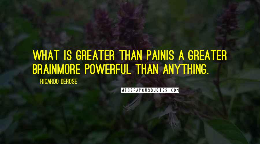 Ricardo Derose quotes: What is greater than painIs a greater brainMore powerful than anything.