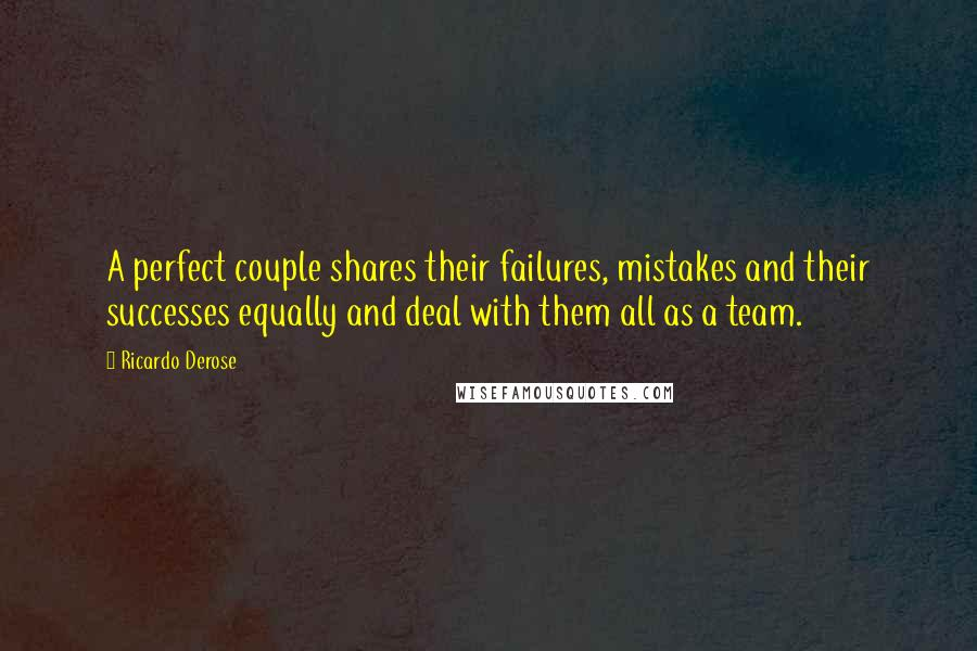 Ricardo Derose quotes: A perfect couple shares their failures, mistakes and their successes equally and deal with them all as a team.