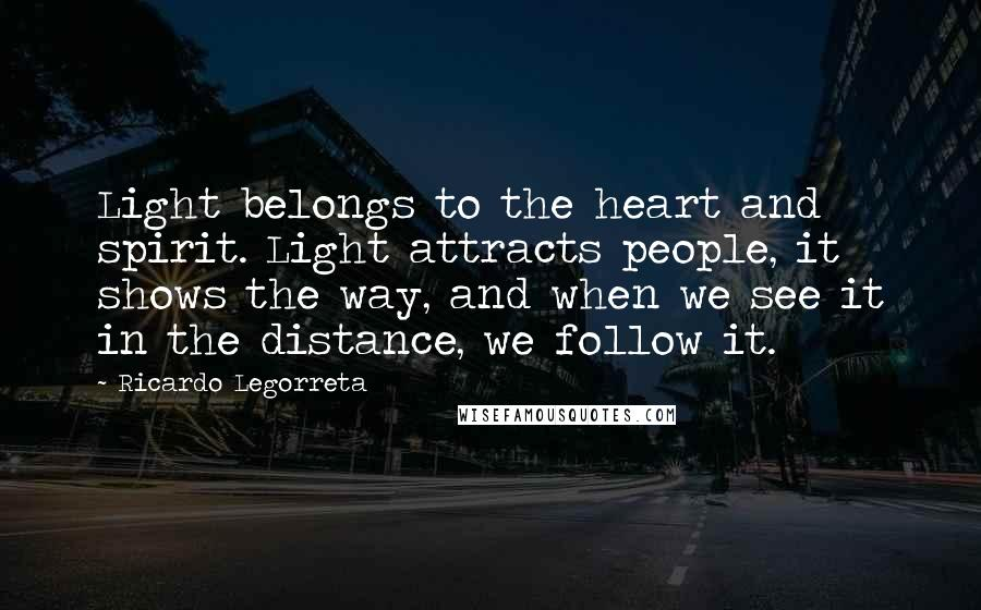 Ricardo Legorreta quotes: Light belongs to the heart and spirit. Light attracts people, it shows the way, and when we see it in the distance, we follow it.