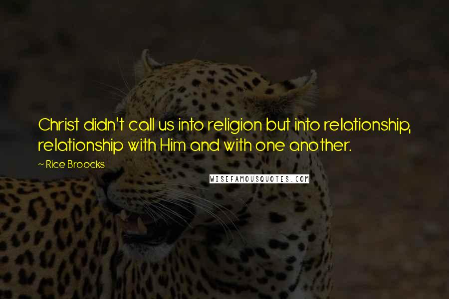 Rice Broocks quotes: Christ didn't call us into religion but into relationship, relationship with Him and with one another.