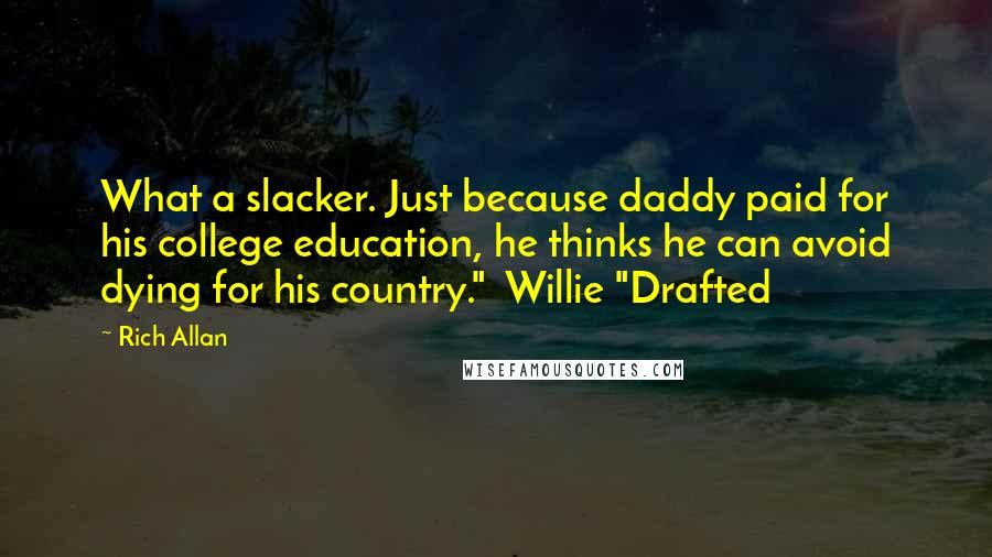 """Rich Allan quotes: What a slacker. Just because daddy paid for his college education, he thinks he can avoid dying for his country."""" Willie """"Drafted"""