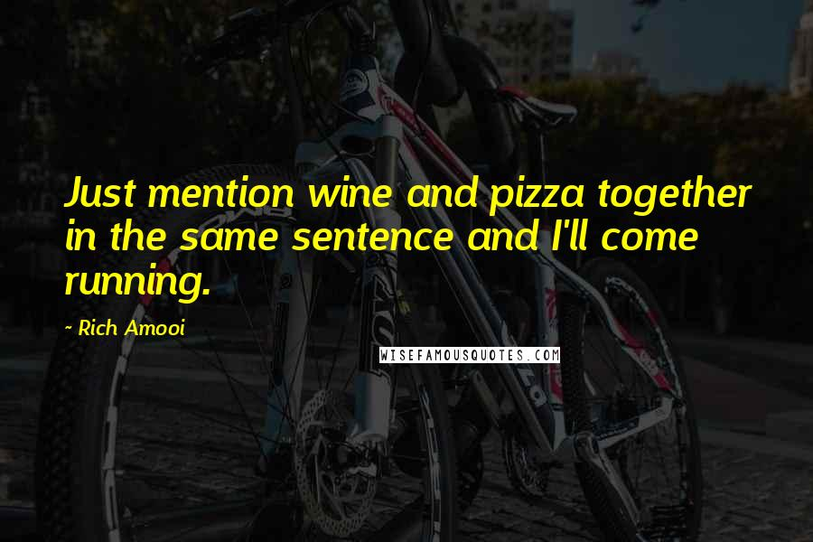 Rich Amooi quotes: Just mention wine and pizza together in the same sentence and I'll come running.