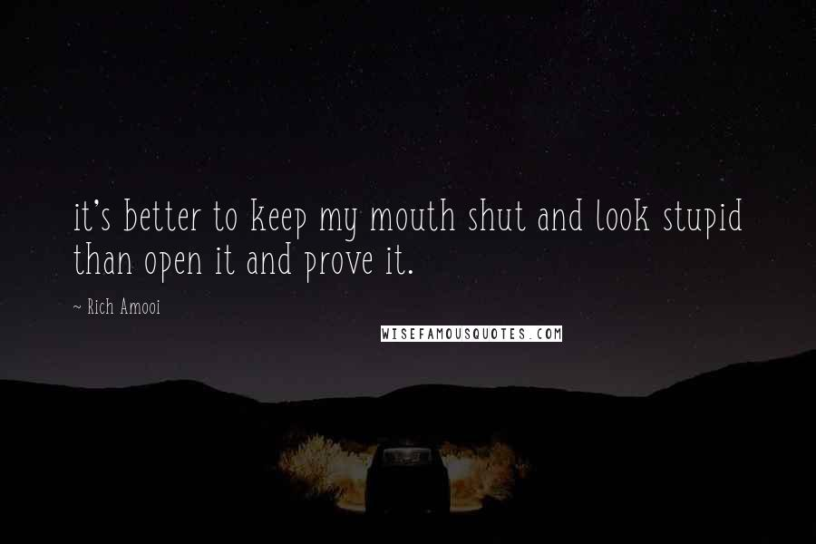 Rich Amooi quotes: it's better to keep my mouth shut and look stupid than open it and prove it.